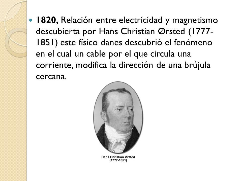 1820, Relación entre electricidad y magnetismo descubierta por Hans Christian Ørsted (1777- 1851) este físico danes descubrió el fenómeno en el cual un cable por el que circula una corriente, modifica la dirección de una brújula cercana.
