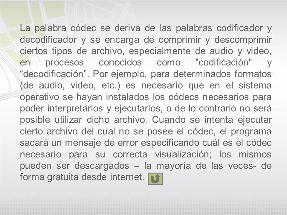 La palabra códec se deriva de las palabras codificador y decodificador y se encarga de comprimir y descomprimir ciertos tipos de archivo, especialmente de audio y video, en procesos conocidos como codificación y decodificación .