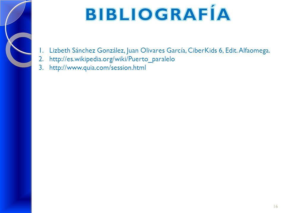 BIBLIOGRAFÍA Lizbeth Sánchez González, Juan Olivares García, CiberKids 6, Edit. Alfaomega. http://es.wikipedia.org/wiki/Puerto_paralelo.