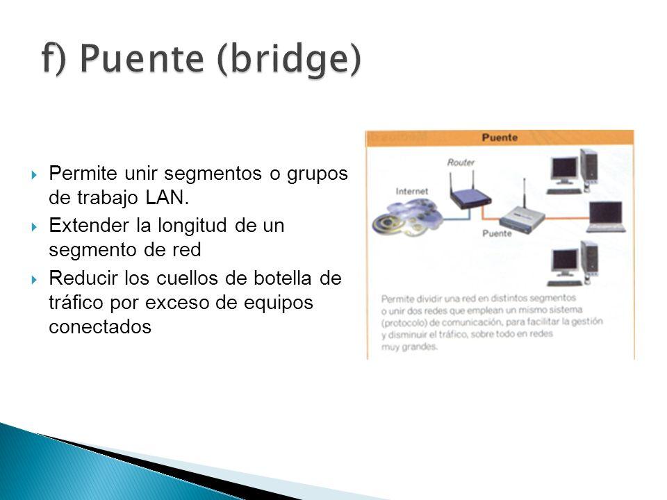 f) Puente (bridge) Permite unir segmentos o grupos de trabajo LAN.