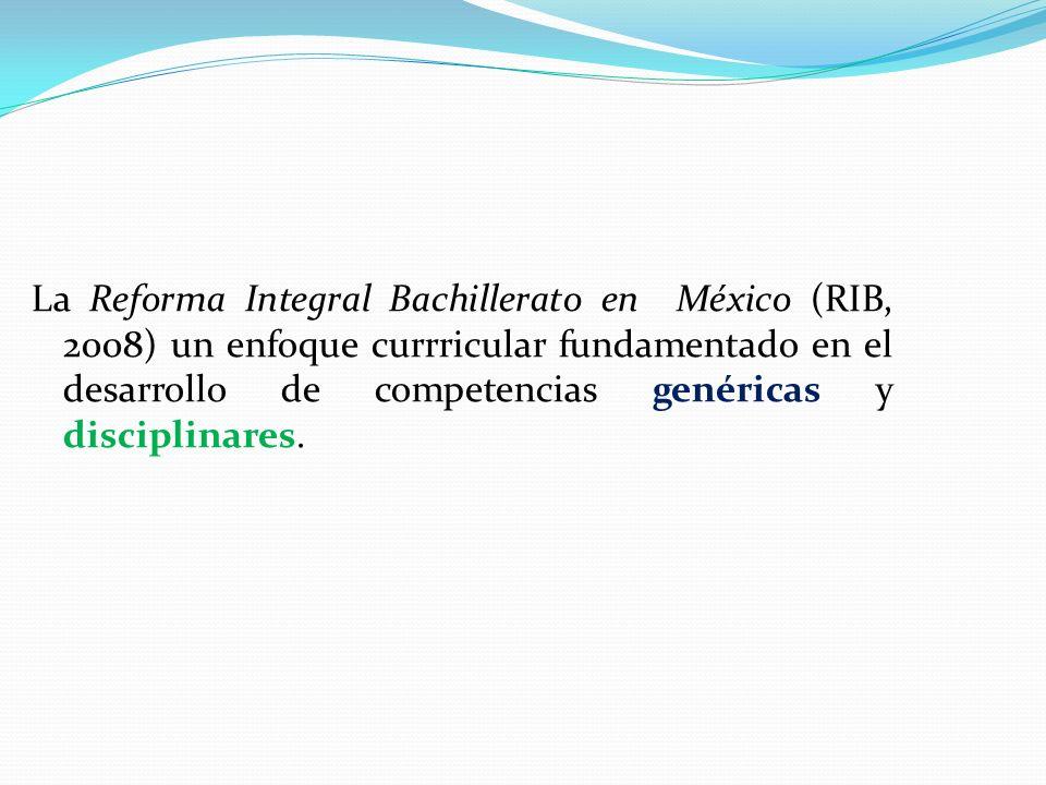La Reforma Integral Bachillerato en México (RIB, 2008) un enfoque currricular fundamentado en el desarrollo de competencias genéricas y disciplinares.
