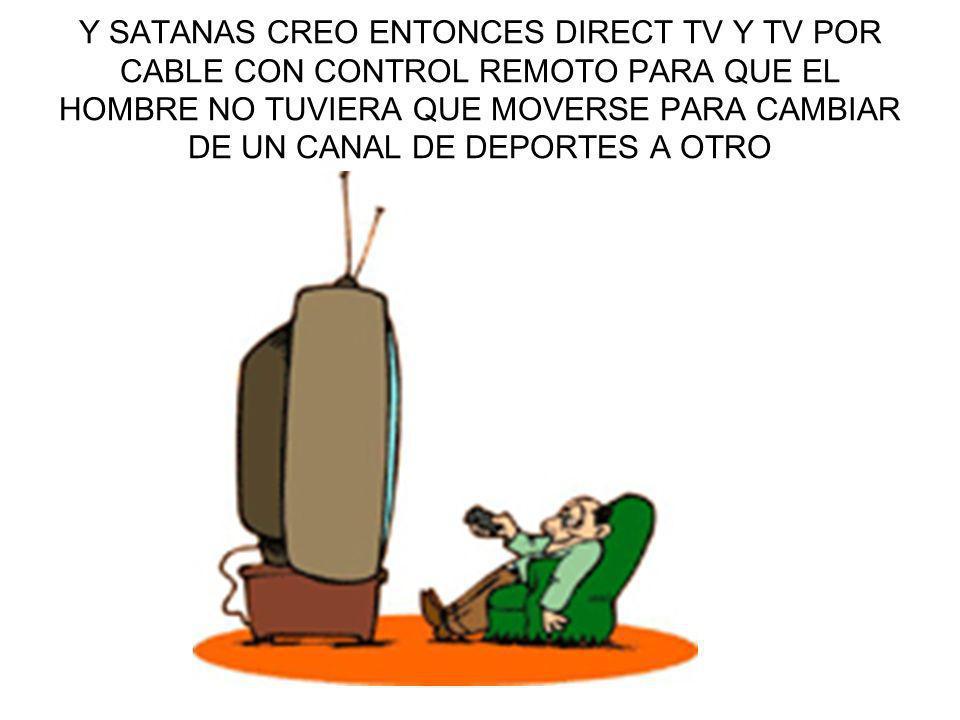 Y SATANAS CREO ENTONCES DIRECT TV Y TV POR CABLE CON CONTROL REMOTO PARA QUE EL HOMBRE NO TUVIERA QUE MOVERSE PARA CAMBIAR DE UN CANAL DE DEPORTES A OTRO