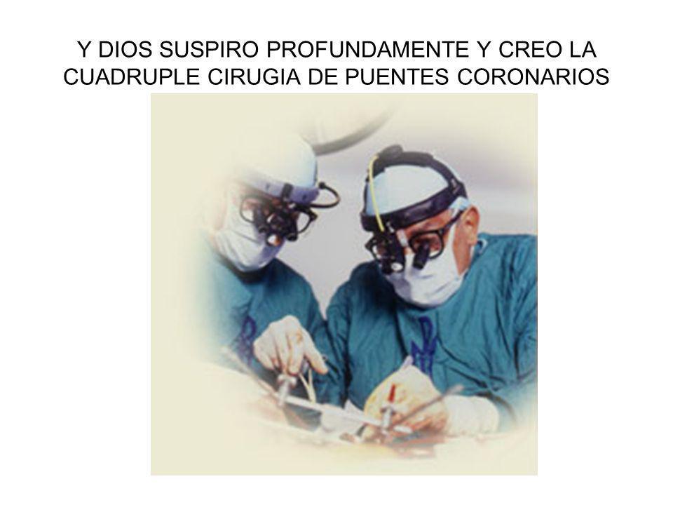 Y DIOS SUSPIRO PROFUNDAMENTE Y CREO LA CUADRUPLE CIRUGIA DE PUENTES CORONARIOS