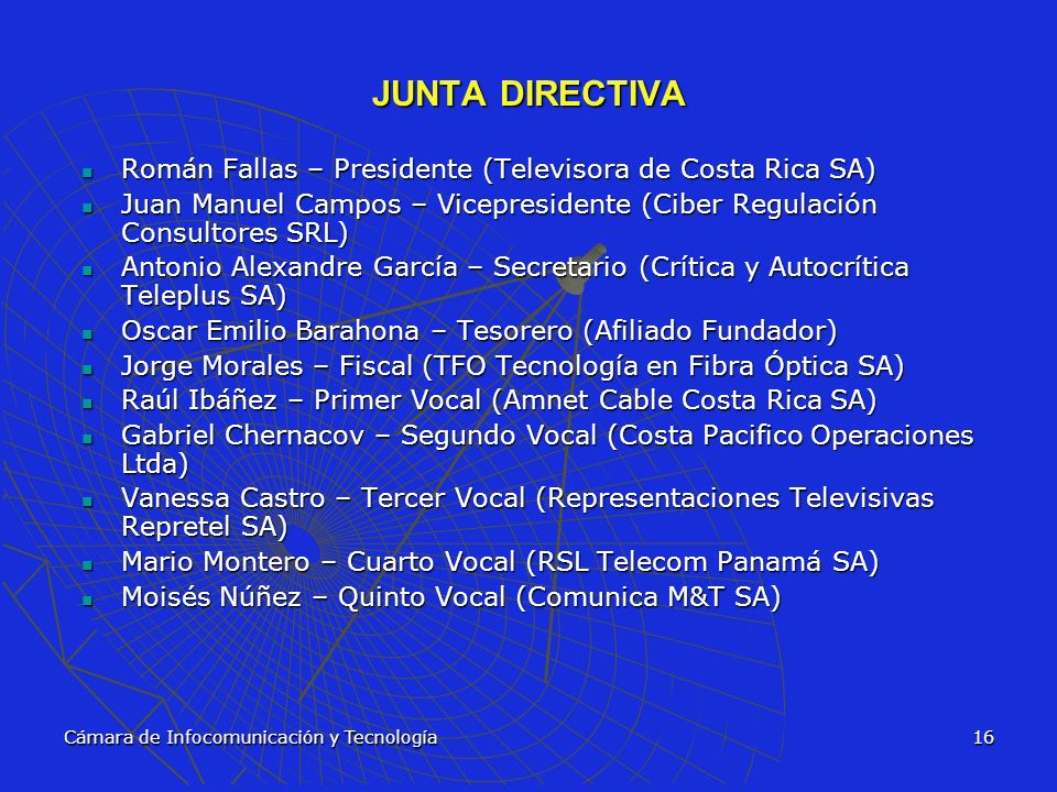 JUNTA DIRECTIVA Román Fallas – Presidente (Televisora de Costa Rica SA) Juan Manuel Campos – Vicepresidente (Ciber Regulación Consultores SRL)