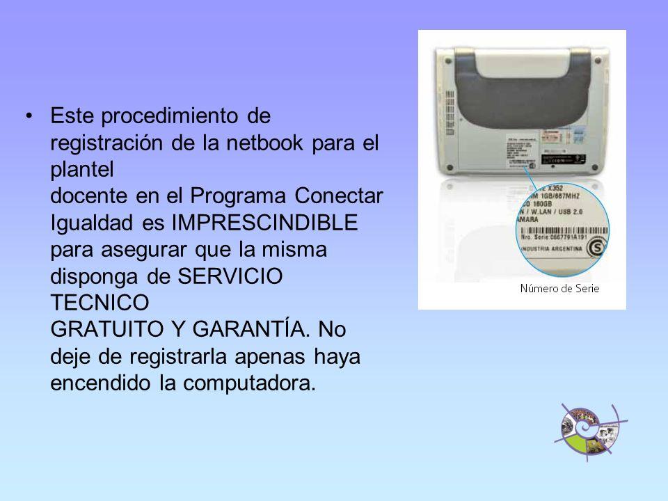 Este procedimiento de registración de la netbook para el plantel docente en el Programa Conectar Igualdad es IMPRESCINDIBLE para asegurar que la misma disponga de SERVICIO TECNICO GRATUITO Y GARANTÍA.