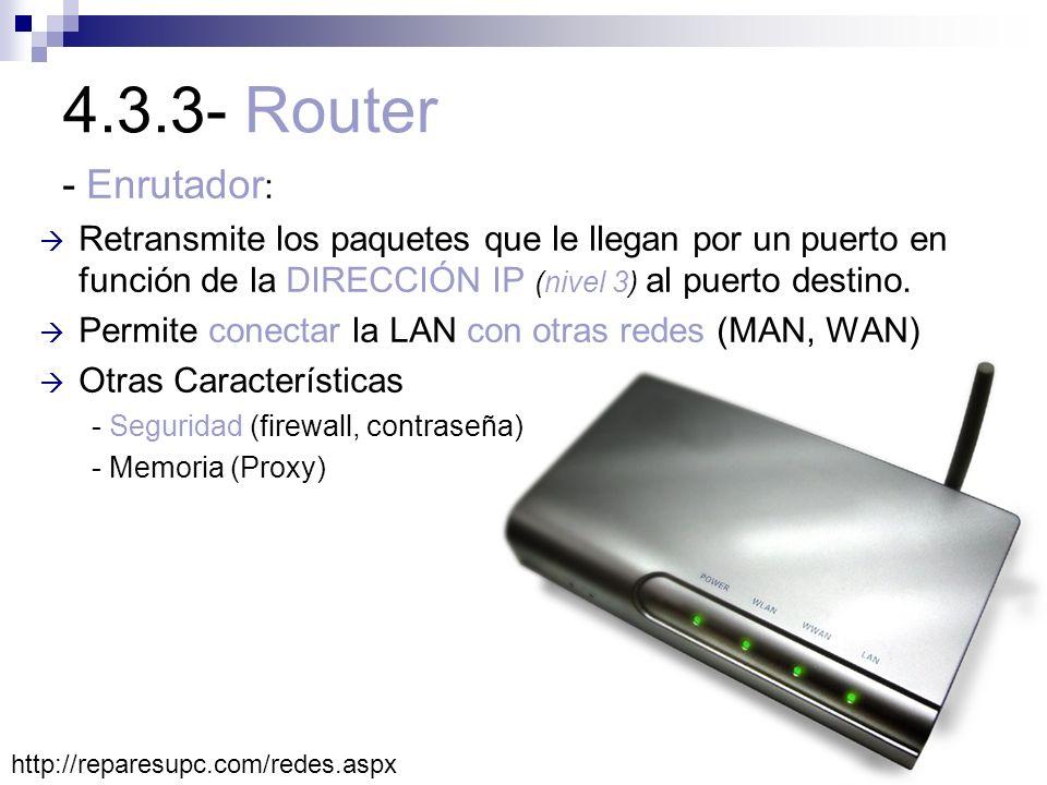4.3.3- Router - Enrutador: Retransmite los paquetes que le llegan por un puerto en función de la DIRECCIÓN IP (nivel 3) al puerto destino.