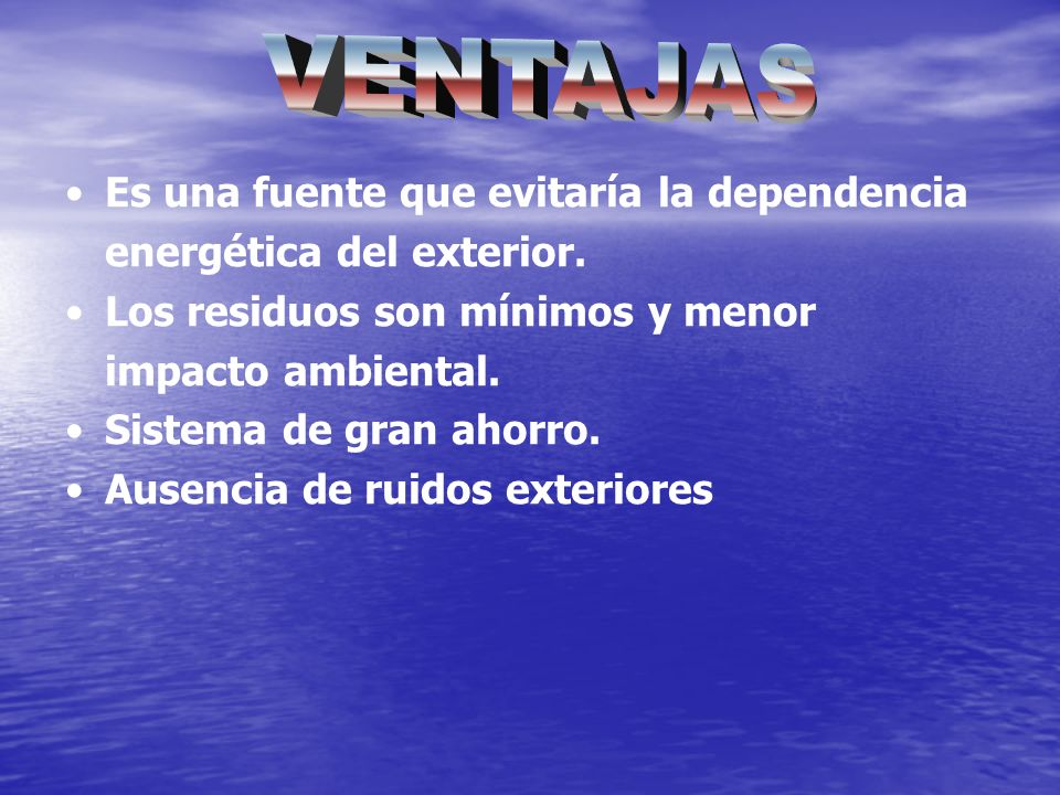 VENTAJAS Es una fuente que evitaría la dependencia energética del exterior. Los residuos son mínimos y menor impacto ambiental.
