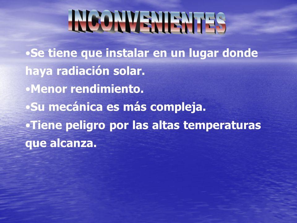 INCONVENIENTES Se tiene que instalar en un lugar donde haya radiación solar. Menor rendimiento. Su mecánica es más compleja.