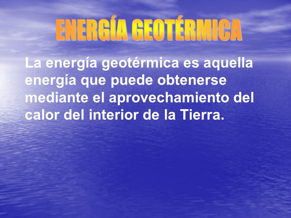 ENERGÍA GEOTÉRMICA La energía geotérmica es aquella energía que puede obtenerse mediante el aprovechamiento del calor del interior de la Tierra.