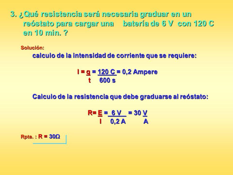 3. ¿Qué resistencia será necesaria graduar en un reóstato para cargar una batería de 6 V con 120 C en 10 min.