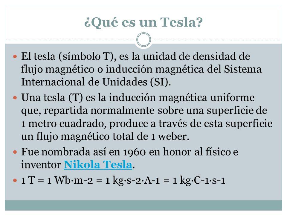 ¿Qué es un Tesla El tesla (símbolo T), es la unidad de densidad de flujo magnético o inducción magnética del Sistema Internacional de Unidades (SI).