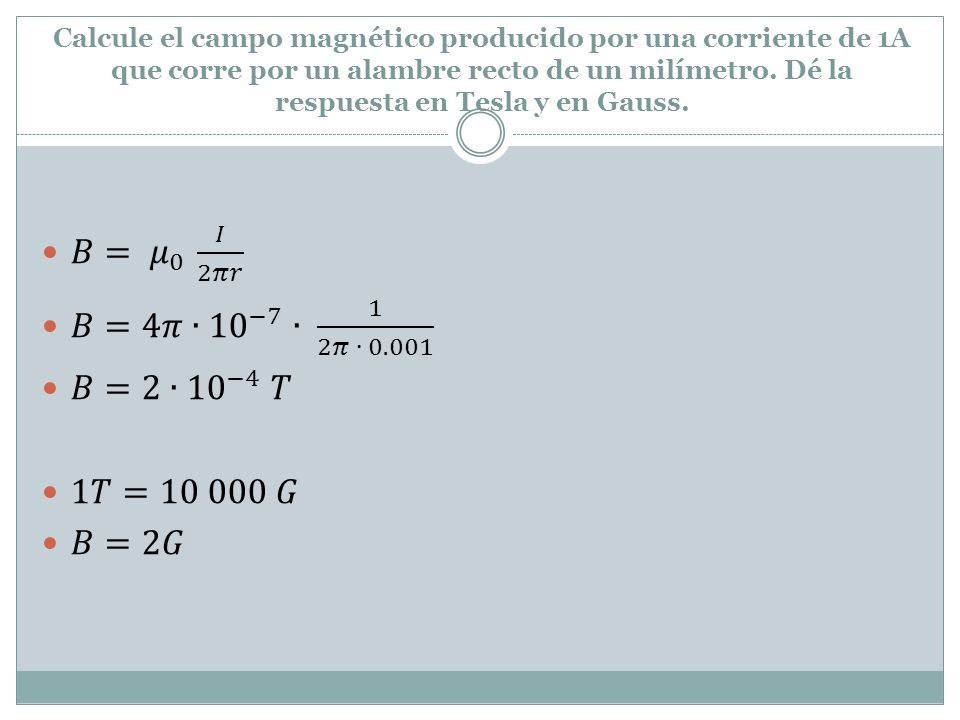 𝐵= 𝜇 0 𝐼 2𝜋𝑟 𝐵=4𝜋∙ 10 −7 ∙ 1 2𝜋 ∙ 0.001 𝐵=2∙ 10 −4 𝑇 1𝑇=10 000 𝐺 𝐵=2𝐺