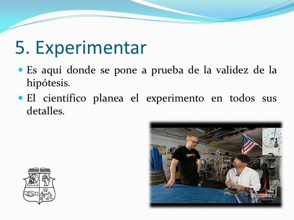 5. Experimentar Es aquí donde se pone a prueba de la validez de la hipótesis.