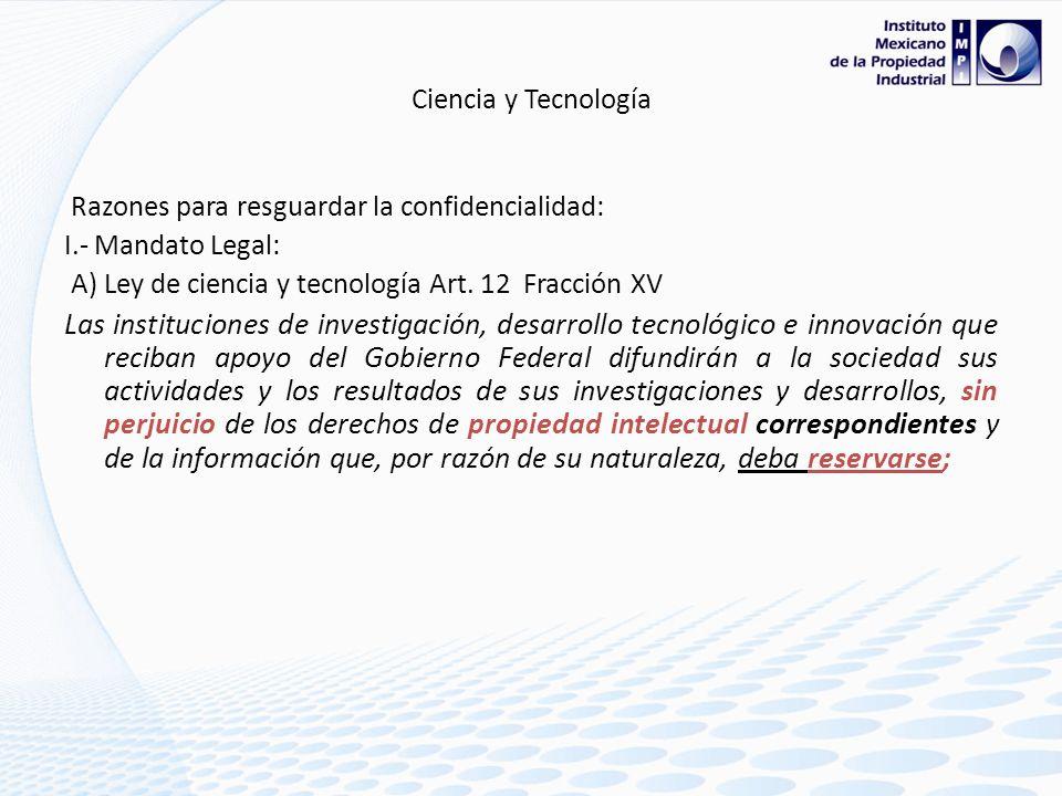 Ciencia y Tecnología Razones para resguardar la confidencialidad: I.- Mandato Legal: A) Ley de ciencia y tecnología Art. 12 Fracción XV.