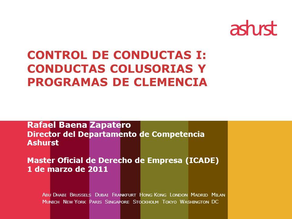 CONTROL DE CONDUCTAS I: CONDUCTAS COLUSORIAS Y PROGRAMAS DE CLEMENCIA Rafael Baena Zapatero Director del Departamento de Competencia Ashurst Master Oficial de Derecho de Empresa (ICADE) 1 de marzo de 2011