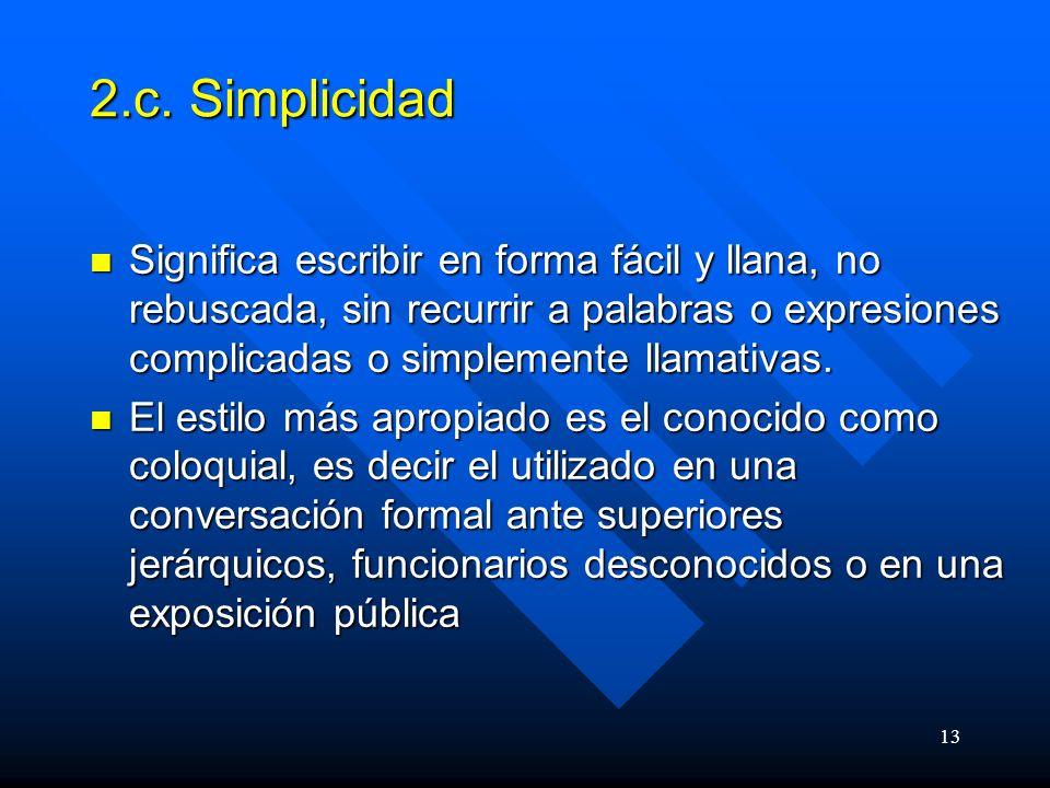 2.c. Simplicidad Significa escribir en forma fácil y llana, no rebuscada, sin recurrir a palabras o expresiones complicadas o simplemente llamativas.