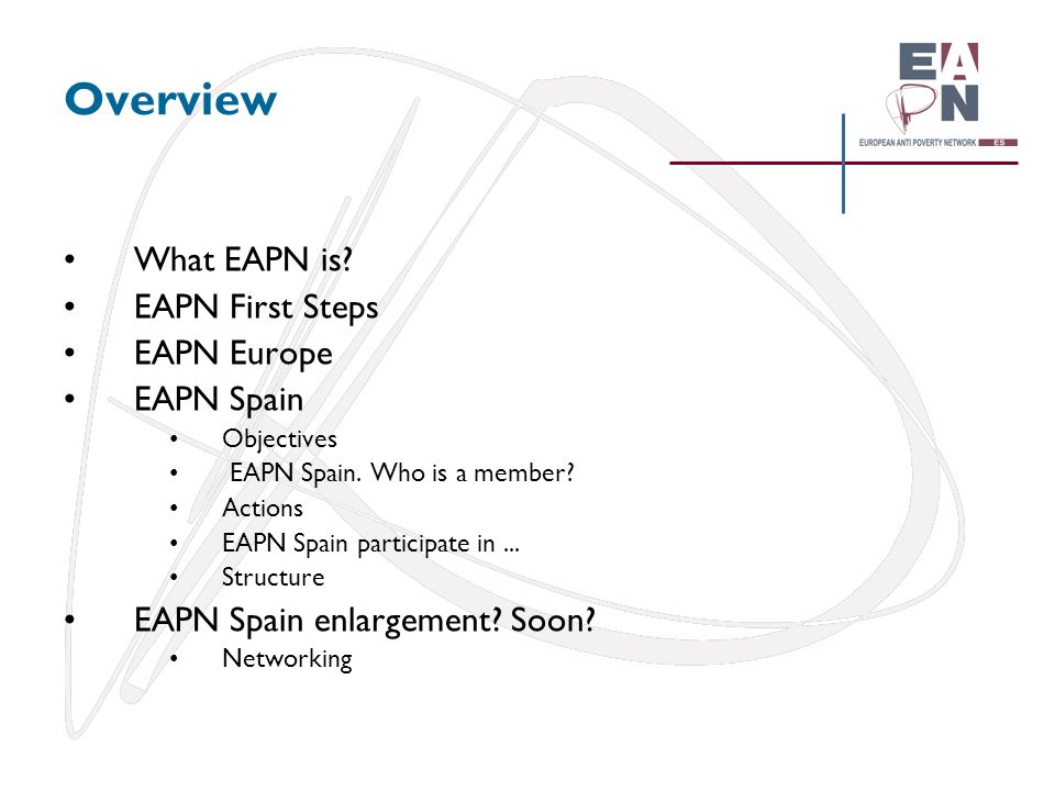 Overview What EAPN is EAPN First Steps EAPN Europe EAPN Spain
