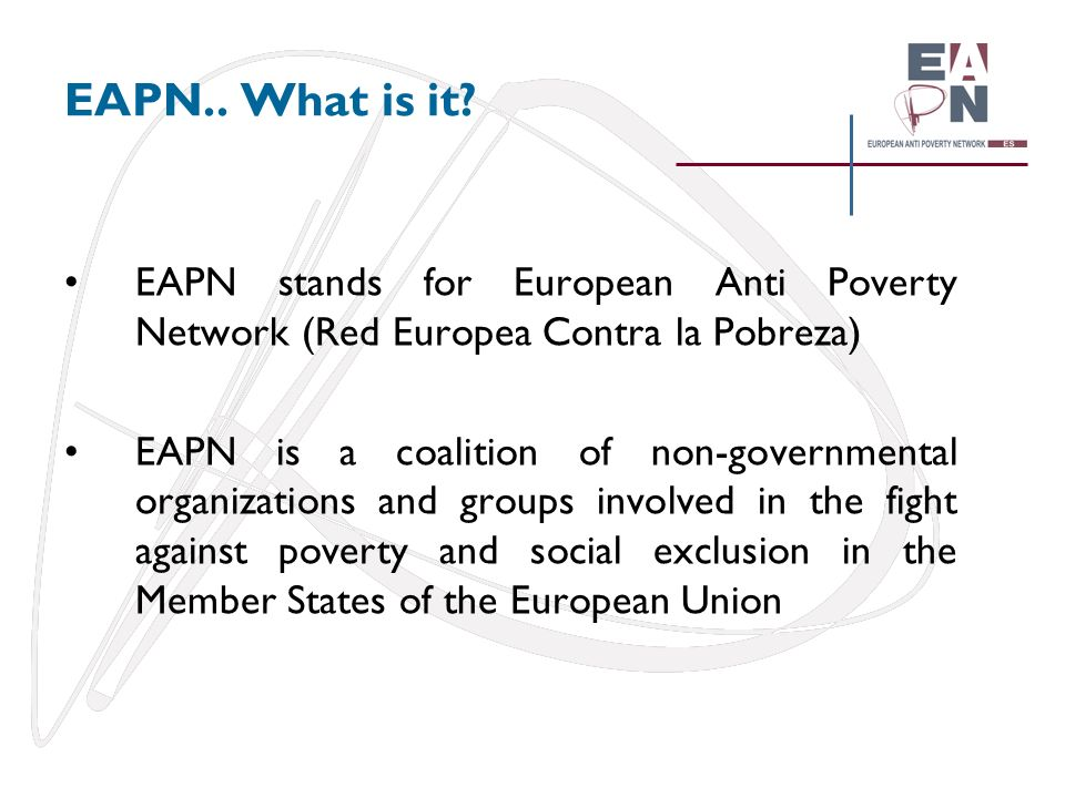 EAPN.. What is it EAPN stands for European Anti Poverty Network (Red Europea Contra la Pobreza)