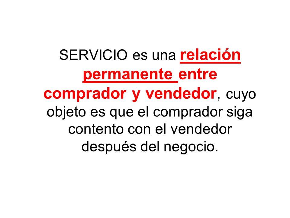 SERVICIO es una relación permanente entre comprador y vendedor, cuyo objeto es que el comprador siga contento con el vendedor después del negocio.