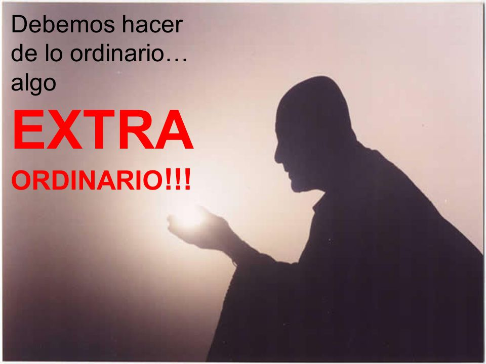 Debemos hacer de lo ordinario… algo EXTRA ORDINARIO!!!