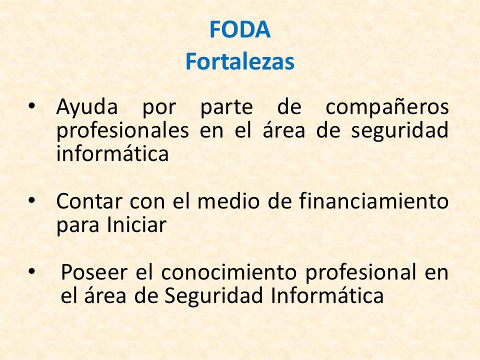 FODA Fortalezas Ayuda por parte de compañeros profesionales en el área de seguridad informática. Contar con el medio de financiamiento para Iniciar.