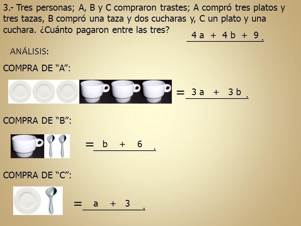 3.- Tres personas; A, B y C compraron trastes; A compró tres platos y tres tazas, B compró una taza y dos cucharas y, C un plato y una cuchara. ¿Cuánto pagaron entre las tres