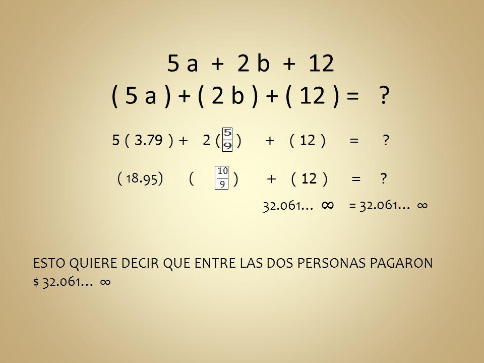 5 a + 2 b + 12 ( 5 a ) + ( 2 b ) + ( 12 ) = 5 ( 3.79 ) + 2 ( ) + ( 12 ) =