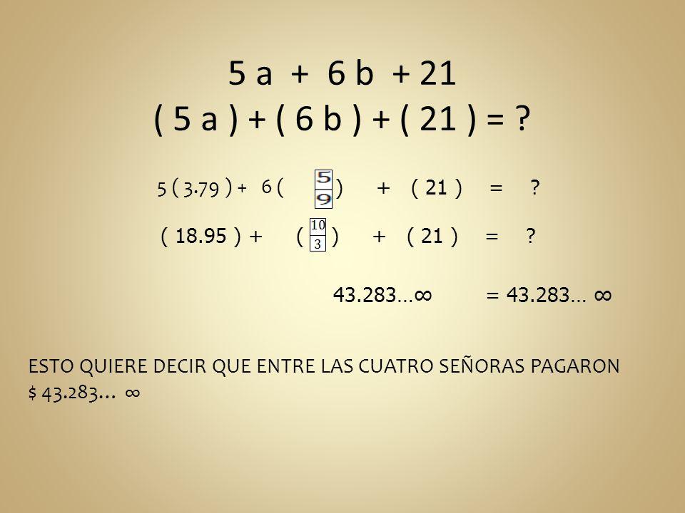 5 a + 6 b + 21 ( 5 a ) + ( 6 b ) + ( 21 ) = 5 ( 3.79 ) + 6 ( ) + ( 21 ) = ( 18.95 ) + (