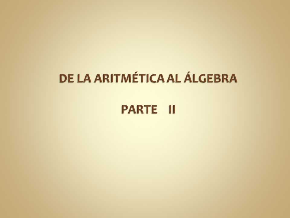 DE LA ARITMÉTICA AL ÁLGEBRA PARTE II