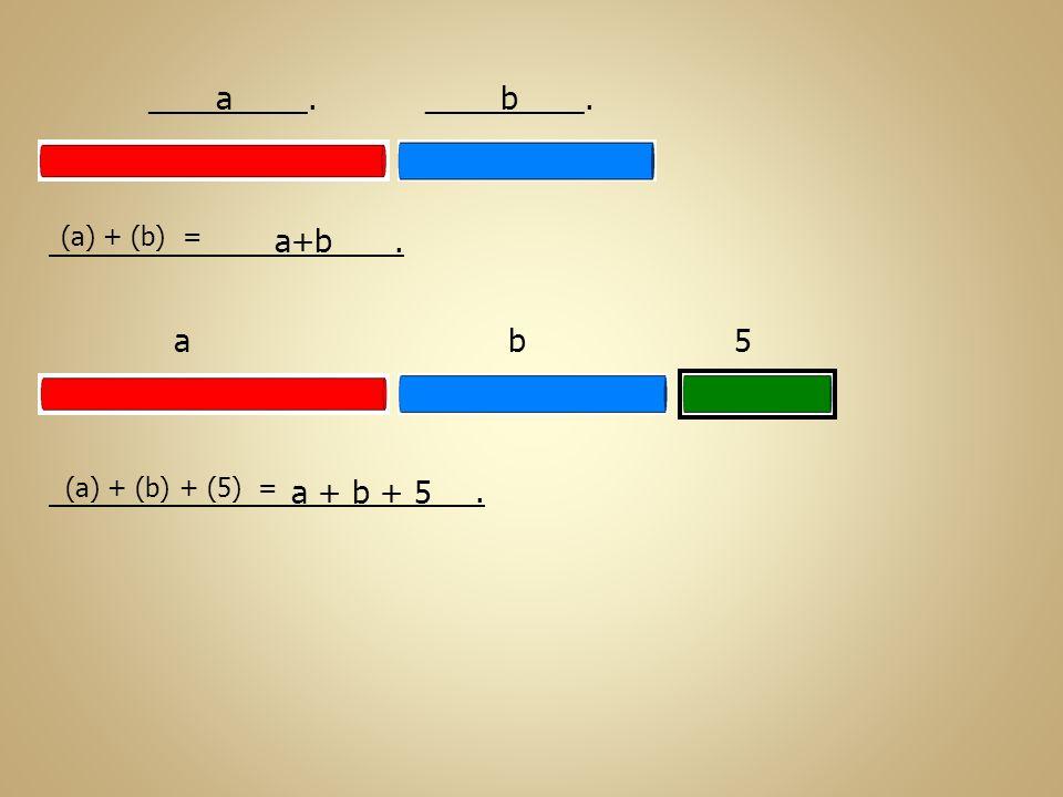 _________. . a b (a) + (b) = a+b . a b 5 (a) + (b) + (5) = a + b + 5
