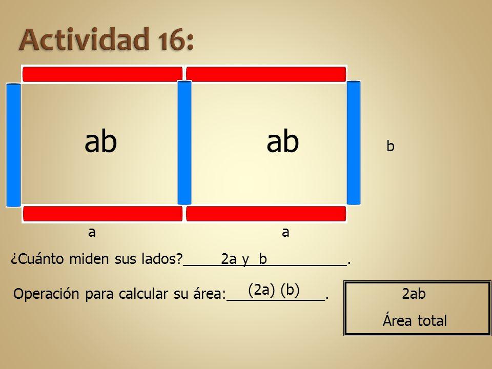Actividad 16: ab. ab. b. a. a. ¿Cuánto miden sus lados ____________________. 2a y b. (2a) (b)