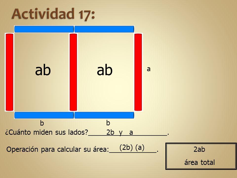 Actividad 17: ab. ab. a. b. b. ¿Cuánto miden sus lados ____________________. 2b y a. (2b) (a)