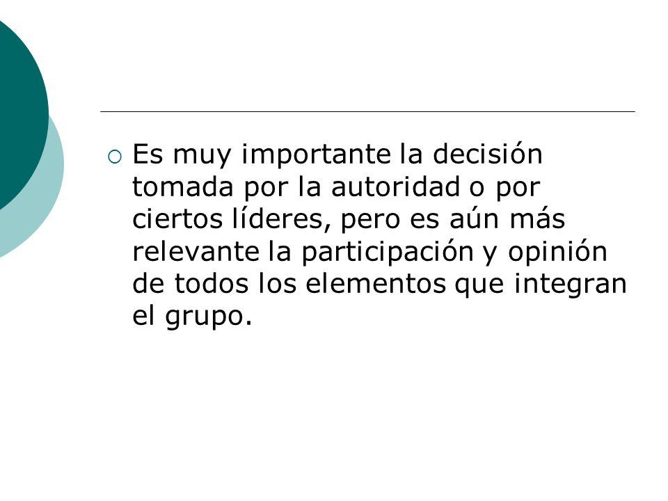 Es muy importante la decisión tomada por la autoridad o por ciertos líderes, pero es aún más relevante la participación y opinión de todos los elementos que integran el grupo.