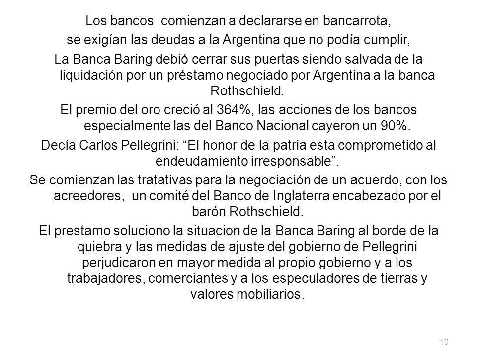 Los bancos comienzan a declararse en bancarrota, se exigían las deudas a la Argentina que no podía cumplir, La Banca Baring debió cerrar sus puertas siendo salvada de la liquidación por un préstamo negociado por Argentina a la banca Rothschield.