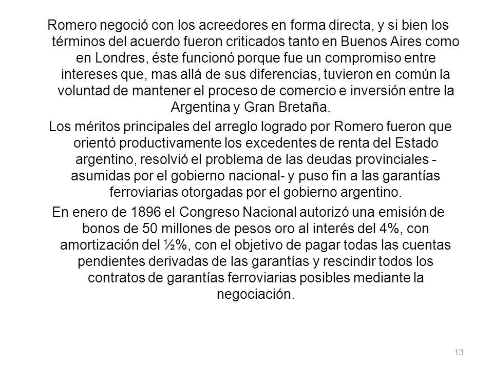 Romero negoció con los acreedores en forma directa, y si bien los términos del acuerdo fueron criticados tanto en Buenos Aires como en Londres, éste funcionó porque fue un compromiso entre intereses que, mas allá de sus diferencias, tuvieron en común la voluntad de mantener el proceso de comercio e inversión entre la Argentina y Gran Bretaña.