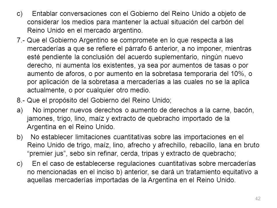 c) Entablar conversaciones con el Gobierno del Reino Unido a objeto de considerar los medios para mantener la actual situación del carbón del Reino Unido en el mercado argentino.
