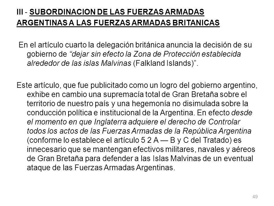 III - SUBORDINACION DE LAS FUERZAS ARMADAS ARGENTINAS A LAS FUERZAS ARMADAS BRITANICAS En el artículo cuarto la delegación británica anuncia la decisión de su gobierno de dejar sin efecto la Zona de Protección establecida alrededor de las islas Malvinas (Falkland Islands) .