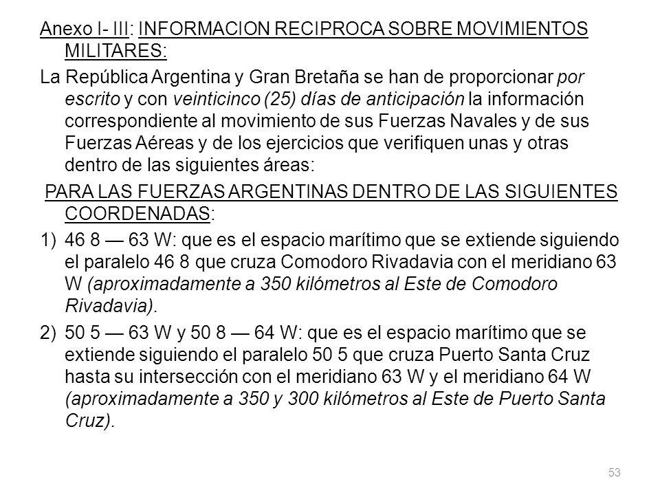 Anexo I- III: INFORMACION RECIPROCA SOBRE MOVIMIENTOS MILITARES: La República Argentina y Gran Bretaña se han de proporcionar por escrito y con veinticinco (25) días de anticipación la información correspondiente al movimiento de sus Fuerzas Navales y de sus Fuerzas Aéreas y de los ejercicios que verifiquen unas y otras dentro de las siguientes áreas: PARA LAS FUERZAS ARGENTINAS DENTRO DE LAS SIGUIENTES COORDENADAS: 1) 46 8 — 63 W: que es el espacio marítimo que se extiende siguiendo el paralelo 46 8 que cruza Comodoro Rivadavia con el meridiano 63 W (aproximadamente a 350 kilómetros al Este de Comodoro Rivadavia).