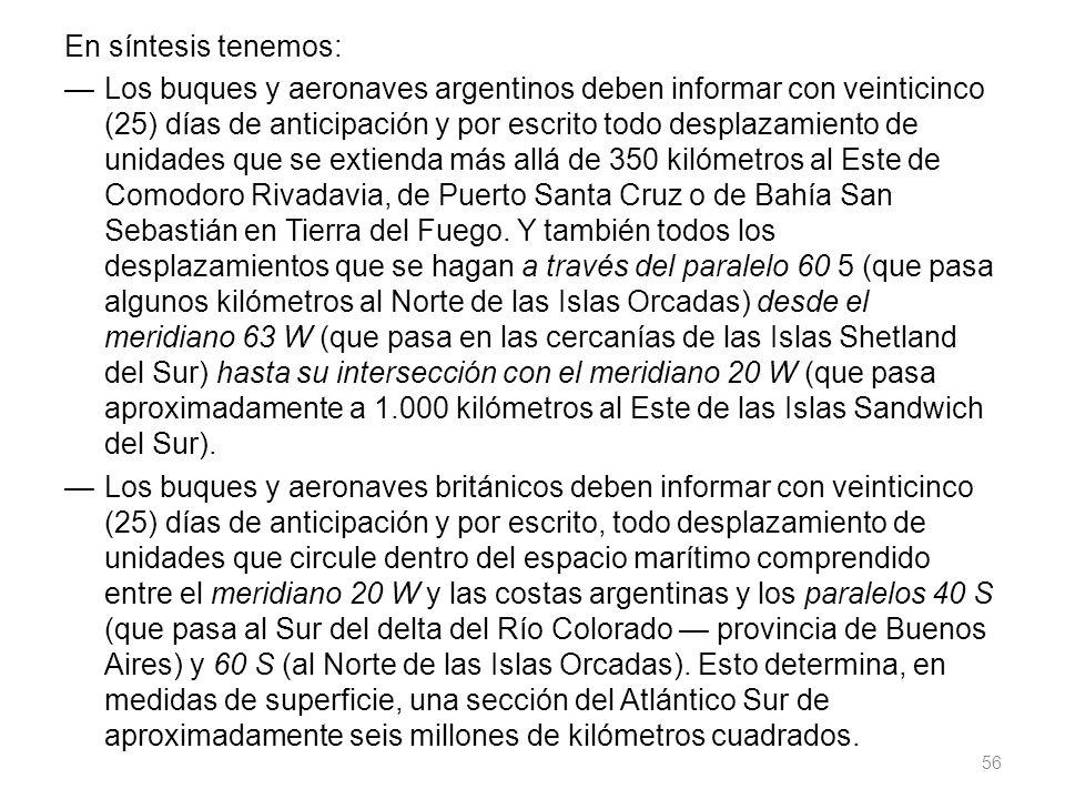 En síntesis tenemos: — Los buques y aeronaves argentinos deben informar con veinticinco (25) días de anticipación y por escrito todo desplazamiento de unidades que se extienda más allá de 350 kilómetros al Este de Comodoro Rivadavia, de Puerto Santa Cruz o de Bahía San Sebastián en Tierra del Fuego.