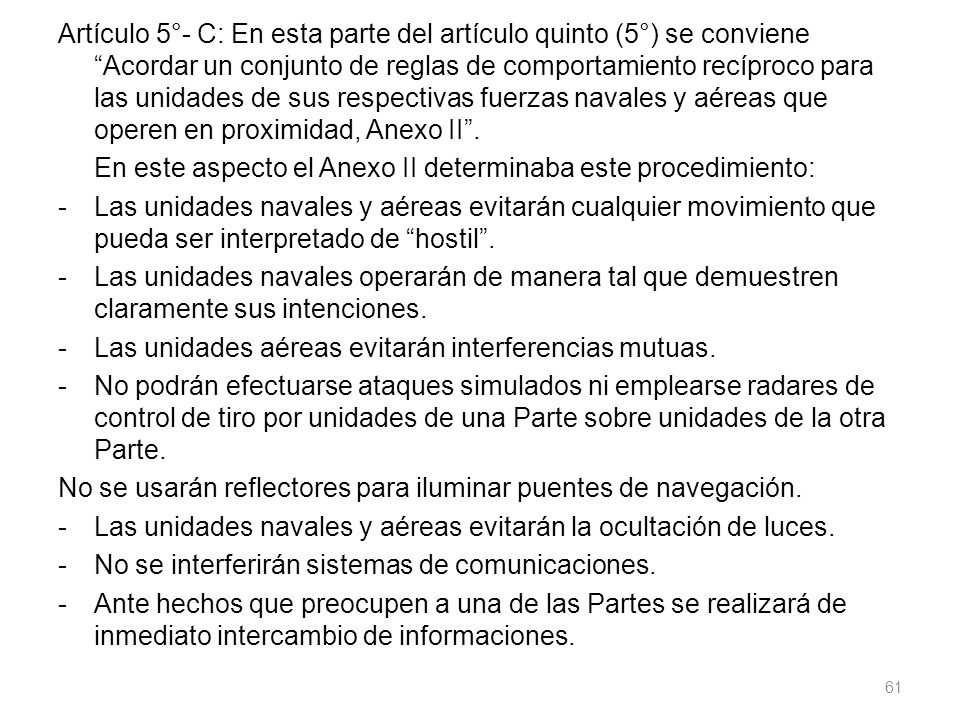 Artículo 5°- C: En esta parte del artículo quinto (5°) se conviene Acordar un conjunto de reglas de comportamiento recíproco para las unidades de sus respectivas fuerzas navales y aéreas que operen en proximidad, Anexo II .