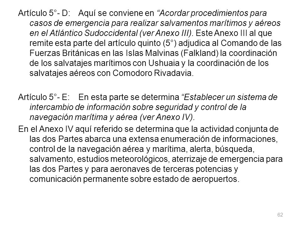 Artículo 5°- D: Aquí se conviene en Acordar procedimientos para casos de emergencia para realizar salvamentos marítimos y aéreos en el Atlántico Sudoccidental (ver Anexo III).
