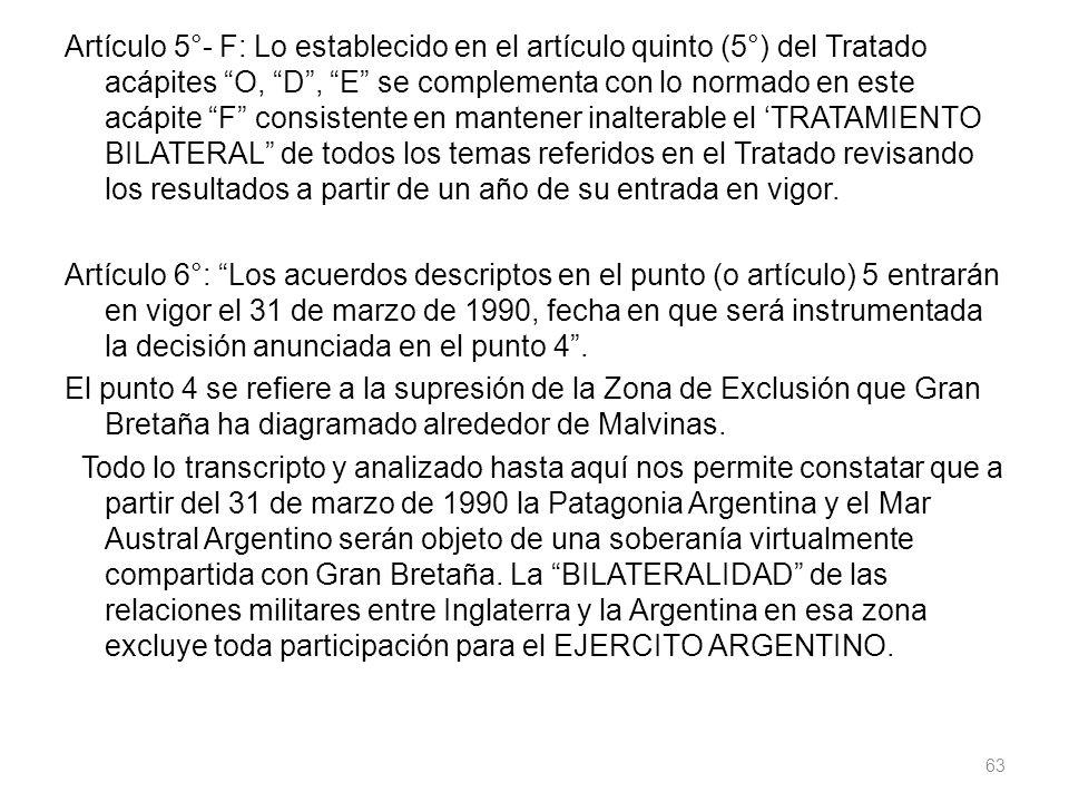 Artículo 5°- F: Lo establecido en el artículo quinto (5°) del Tratado acápites O, D , E se complementa con lo normado en este acápite F consistente en mantener inalterable el 'TRATAMIENTO BILATERAL de todos los temas referidos en el Tratado revisando los resultados a partir de un año de su entrada en vigor.