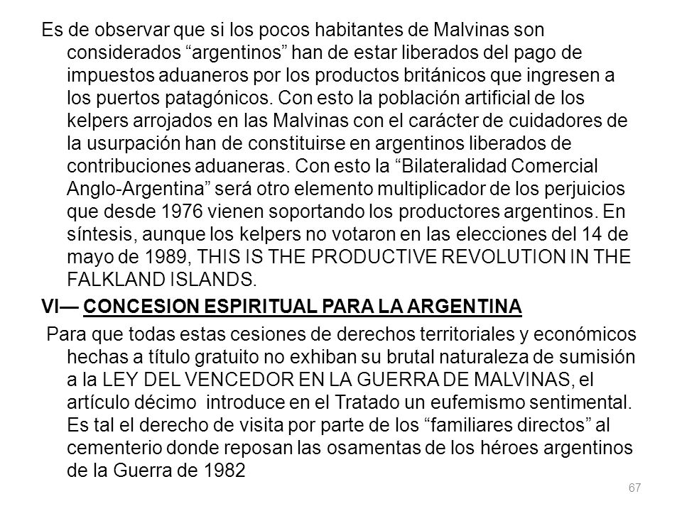Es de observar que si los pocos habitantes de Malvinas son considerados argentinos han de estar liberados del pago de impuestos aduaneros por los productos británicos que ingresen a los puertos patagónicos.