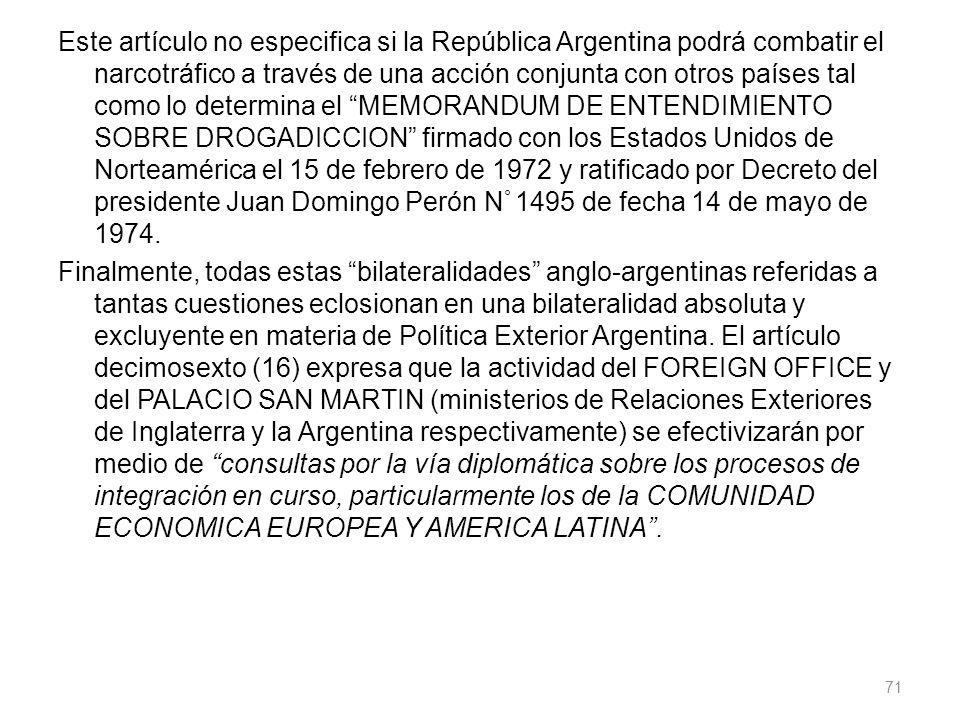 Este artículo no especifica si la República Argentina podrá combatir el narcotráfico a través de una acción conjunta con otros países tal como lo determina el MEMORANDUM DE ENTENDIMIENTO SOBRE DROGADICCION firmado con los Estados Unidos de Norteamérica el 15 de febrero de 1972 y ratificado por Decreto del presidente Juan Domingo Perón N° 1495 de fecha 14 de mayo de 1974.
