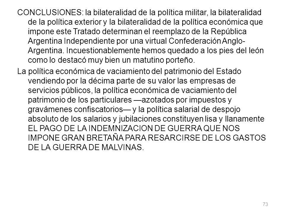 CONCLUSIONES: la bilateralidad de la política militar, la bilateralidad de la política exterior y la bilateralidad de la política económica que impone este Tratado determinan el reemplazo de la República Argentina Independiente por una virtual Confederación Anglo-Argentina.