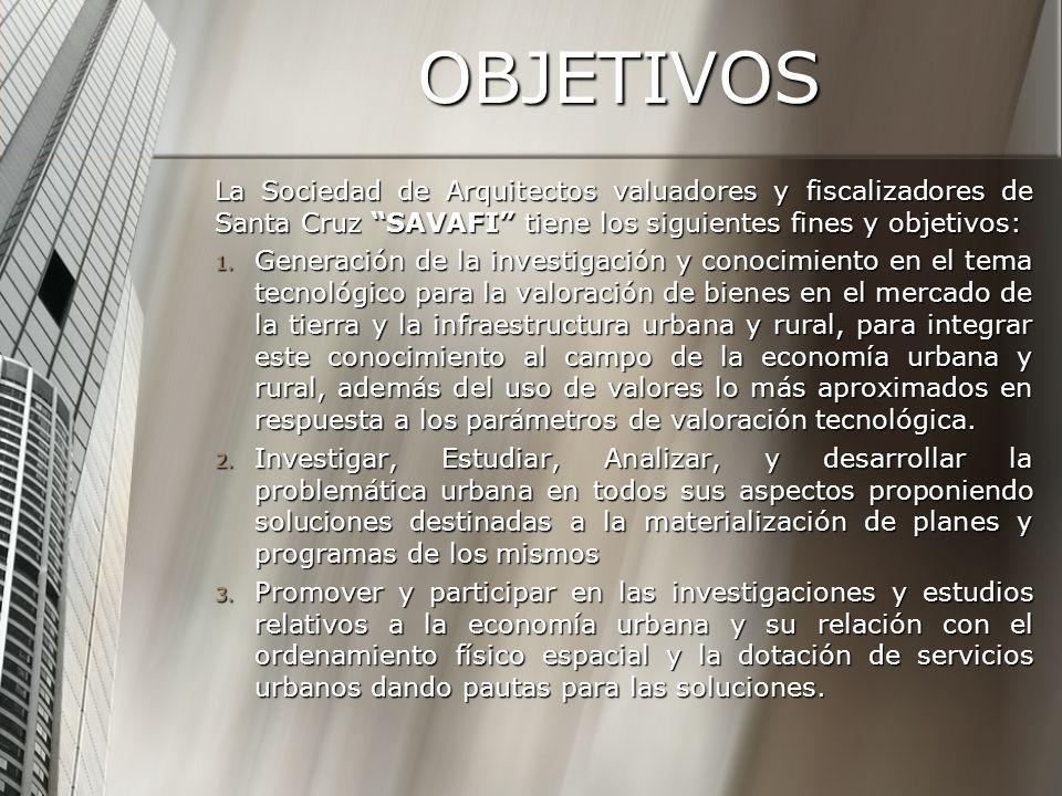 OBJETIVOS La Sociedad de Arquitectos valuadores y fiscalizadores de Santa Cruz SAVAFI tiene los siguientes fines y objetivos: