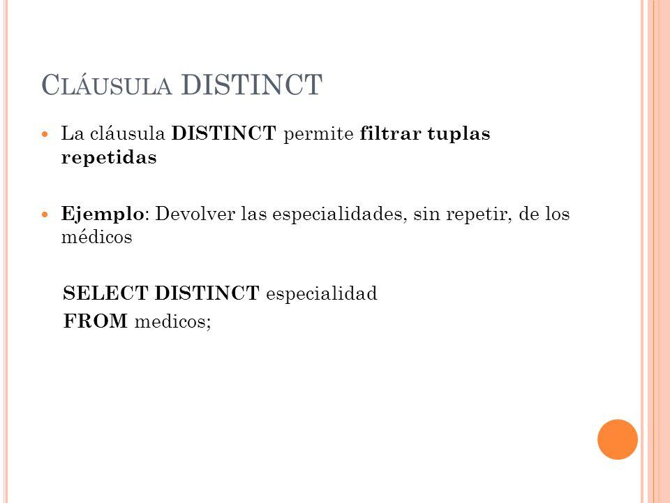 Cláusula DISTINCT La cláusula DISTINCT permite filtrar tuplas repetidas. Ejemplo: Devolver las especialidades, sin repetir, de los médicos.