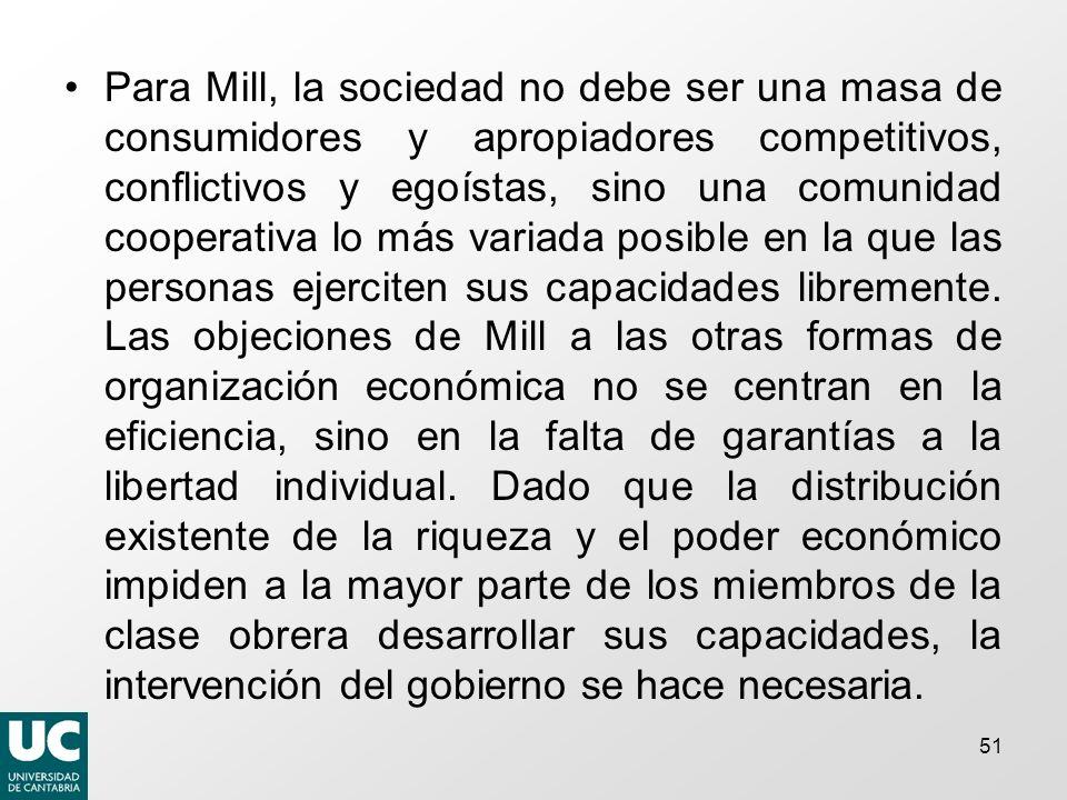 Para Mill, la sociedad no debe ser una masa de consumidores y apropiadores competitivos, conflictivos y egoístas, sino una comunidad cooperativa lo más variada posible en la que las personas ejerciten sus capacidades libremente.