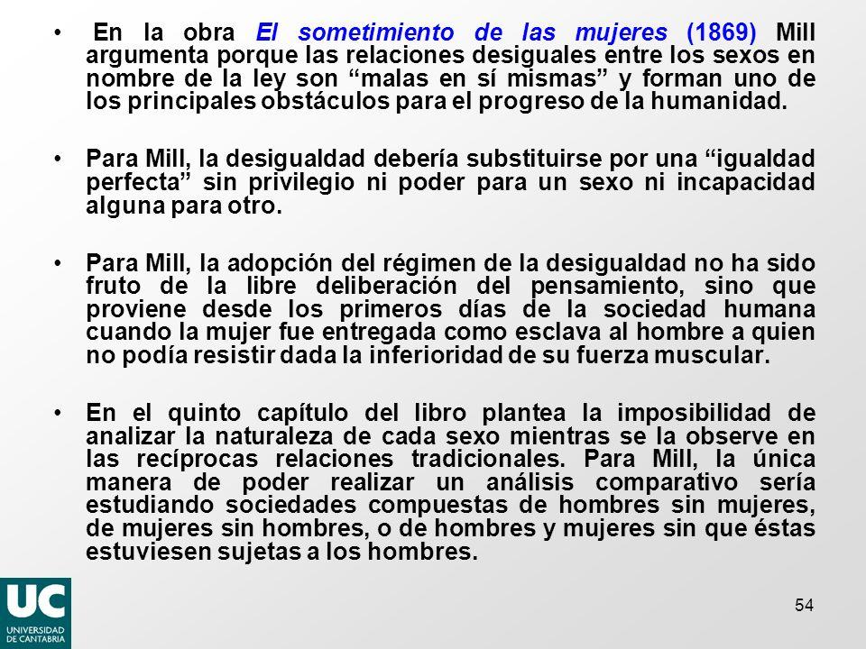 En la obra El sometimiento de las mujeres (1869) Mill argumenta porque las relaciones desiguales entre los sexos en nombre de la ley son malas en sí mismas y forman uno de los principales obstáculos para el progreso de la humanidad.