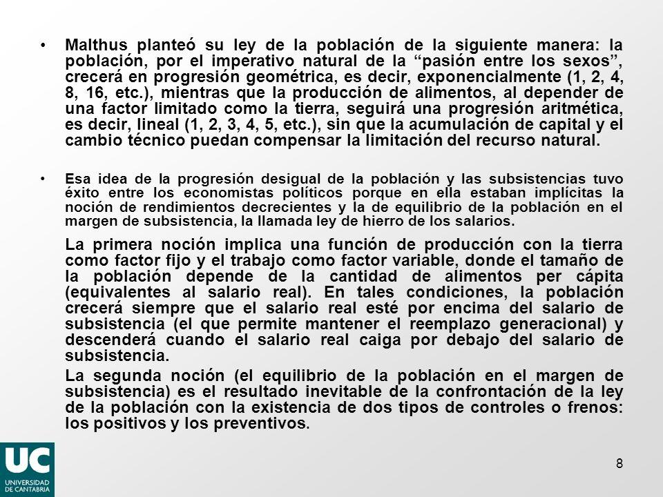 Malthus planteó su ley de la población de la siguiente manera: la población, por el imperativo natural de la pasión entre los sexos , crecerá en progresión geométrica, es decir, exponencialmente (1, 2, 4, 8, 16, etc.), mientras que la producción de alimentos, al depender de una factor limitado como la tierra, seguirá una progresión aritmética, es decir, lineal (1, 2, 3, 4, 5, etc.), sin que la acumulación de capital y el cambio técnico puedan compensar la limitación del recurso natural.